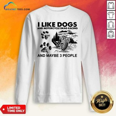 I Like Dogs And Motocycle Drags Racing And Maybe 3 People Sweatshirt - Design By Weathertees.com