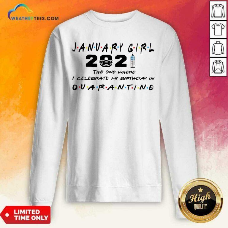 January Girl 2021 The One Where I Celebrate My Birthday In Quarantine Sweatshirt - Design By Weathertees.com