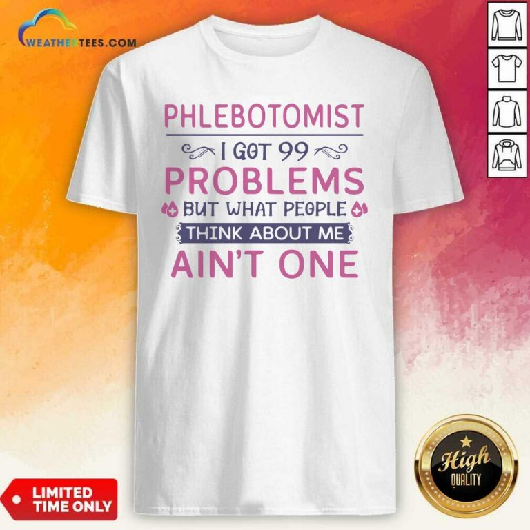 Phlebotomist I Got 99 Problems But What People Think Anout Me Aint One Quote Shirt - Design By Weathertees.com