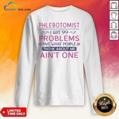 Phlebotomist I Got 99 Problems But What People Think Anout Me Aint One Quote Sweatshirt - Design By Weathertees.com