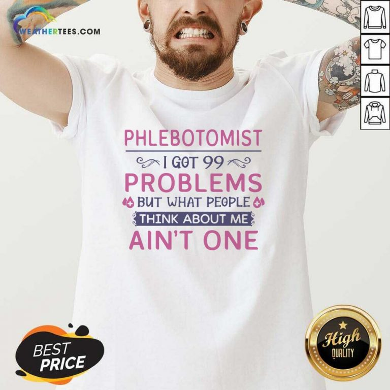 Phlebotomist I Got 99 Problems But What People Think Anout Me Aint One Quote V-neck - Design By Weathertees.com
