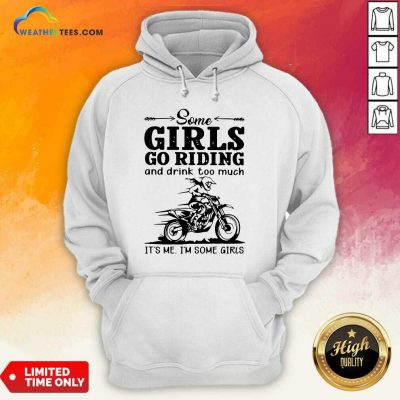 Some Girls Go Riding And Drink Too Much It Is Me I Am Some Girls Hoodie - Design By Weathertees.com