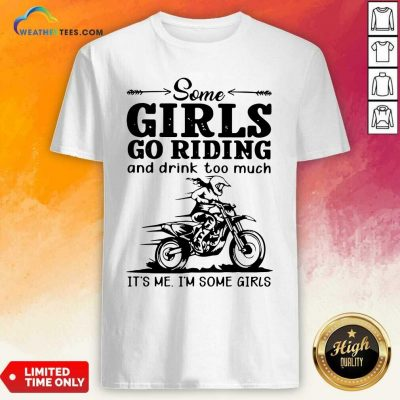 Some Girls Go Riding And Drink Too Much It Is Me I Am Some Girls Shirt - Design By Weathertees.com
