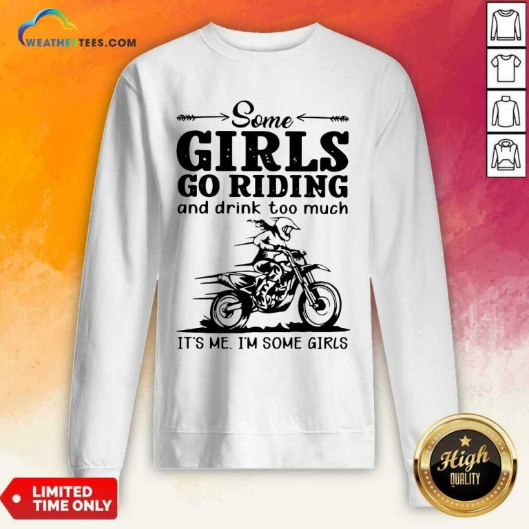 Some Girls Go Riding And Drink Too Much It Is Me I Am Some Girls Sweatshirt - Design By Weathertees.com