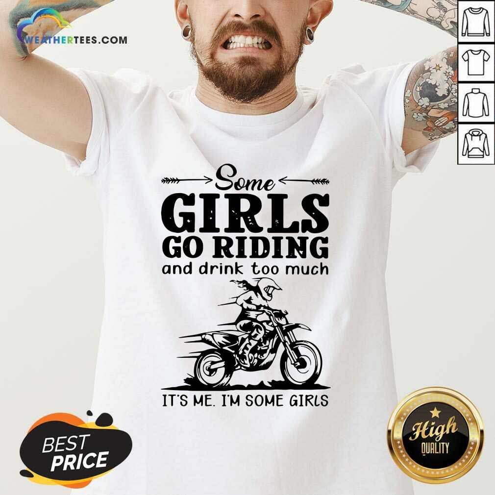 Some Girls Go Riding And Drink Too Much It Is  Me I Am Some Girls V-neck - Design By Weathertees.com