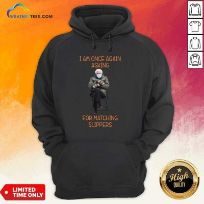 Bernie Sanders I Am Once Again Asking For Matching Slippers Hoodie - Design By Weathertees.com