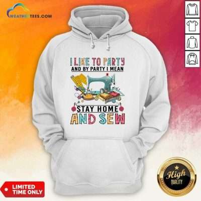 I Like To Party And By Party I Mean Stay Home And Sew Hoodie - Design By Weathertees.com