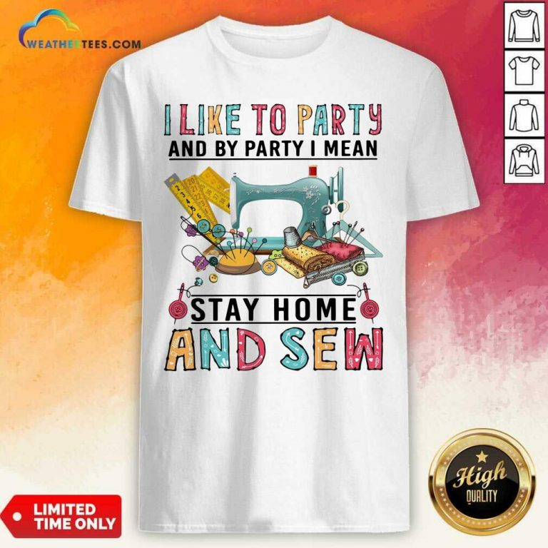 I Like To Party And By Party I Mean Stay Home And Sew Shirt - Design By Weathertees.com