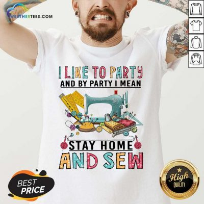 I Like To Party And By Party I Mean Stay Home And Sew V-neck - Design By Weathertees.com