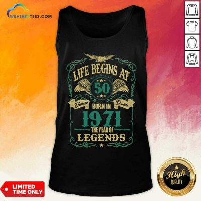 Life Begins At 50 Born In 1971 Vintage Quality The Year Of Legends Tank Top - Design By Weathertees.com