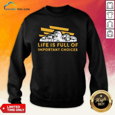 Life Is Full Of Important Choices Sweatshirt - Design By Weathertees.com