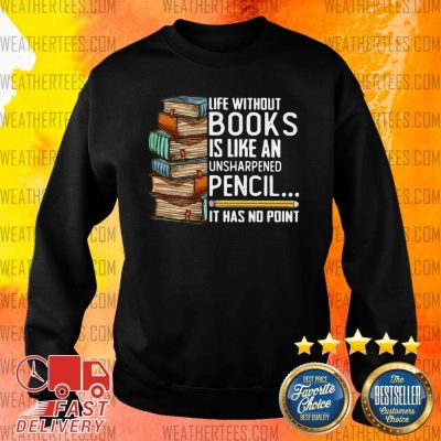 Life Without Books Is Like An Unsharpened Pencil It Has No Point Sweater - Design By Weathertees.com