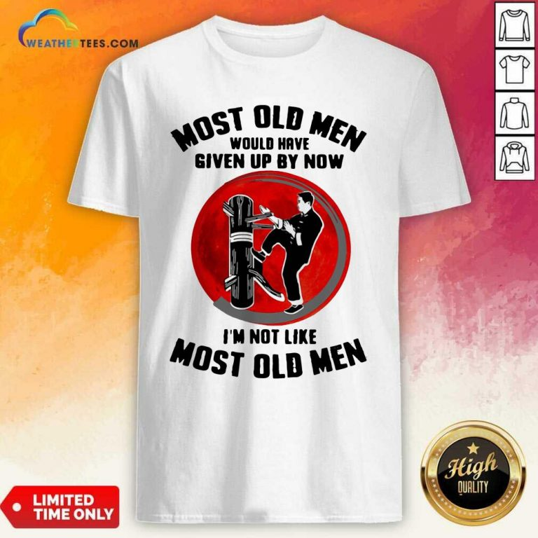 Most Old Men Would Have Given Up By Now I Am Not Like Most Old Men Shirt - Design By Weathertees.com
