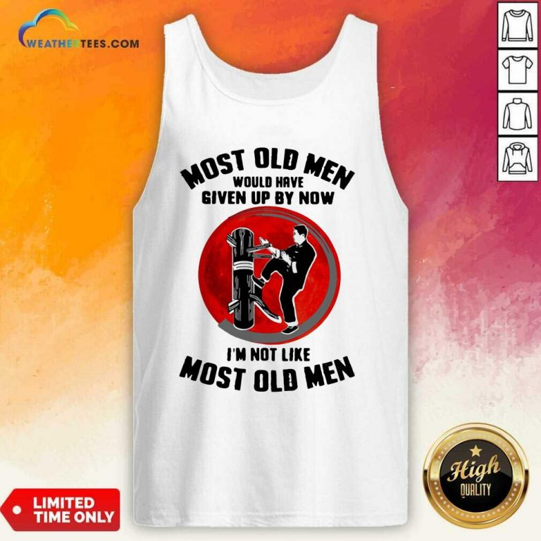 Most Old Men Would Have Given Up By Now I Am Not Like Most Old Men Tank Top - Design By Weathertees.com