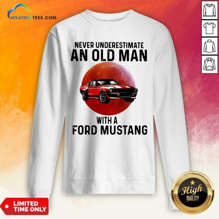 Never Underestimate An Old Man With A Ford Mustang Sweatshirt - Design By Weathertees.com