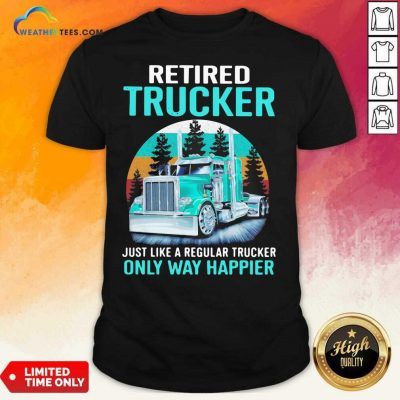 Retired Trucker Just Like A Regular Trucker Only Way Happier Vintage Shirt - Design By Weathertees.com