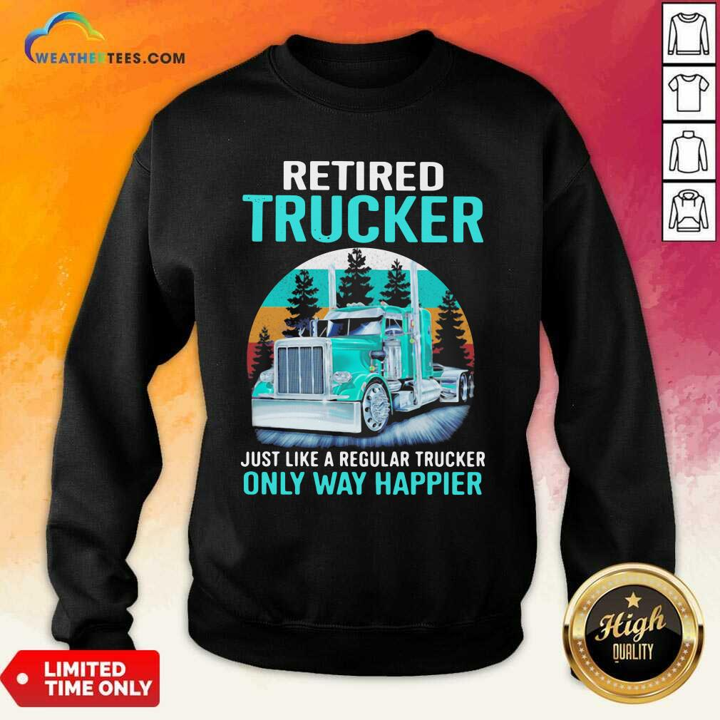 Retired Trucker Just Like A Regular Trucker Only Way Happier Vintage Sweatshirt - Design By Weathertees.com