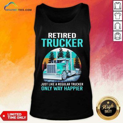 Retired Trucker Just Like A Regular Trucker Only Way Happier Vintage Tank Top - Design By Weathertees.com