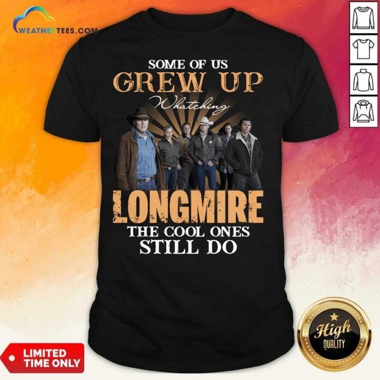 Some Of Us Grew Up Watching Longmire The Cool Ones Still Do Shirt - Design By Weathertees.com