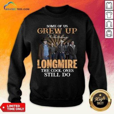 Some Of Us Grew Up Watching Longmire The Cool Ones Still Do Sweatshirt - Design By Weathertees.com