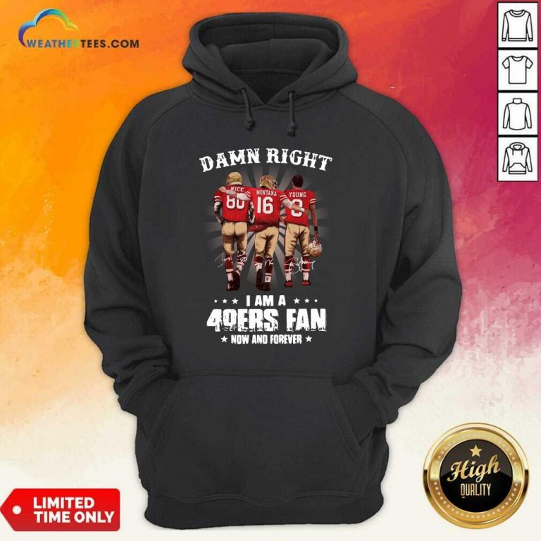 Damn Right I Am A 49ers Fan Now And Forever Signatures Hoodie - Design By Weathertees.com