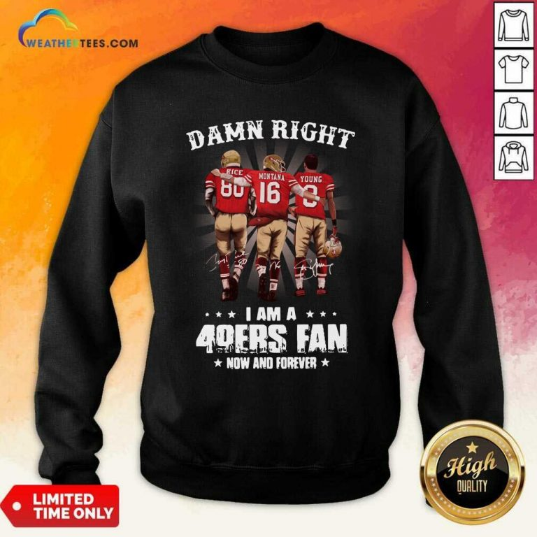 Damn Right I Am A 49ers Fan Now And Forever Signatures Sweatshirt - Design By Weathertees.com
