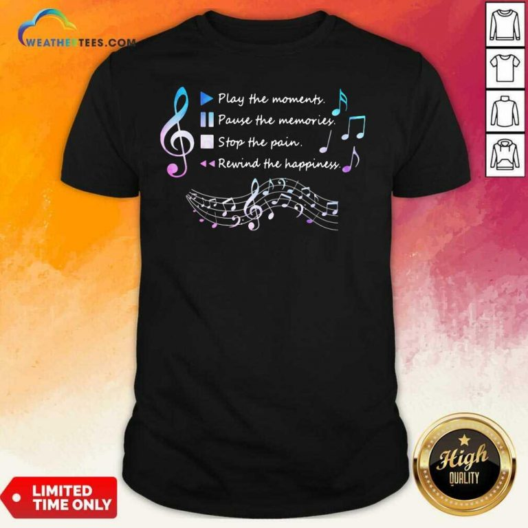 Play The Momenty Pause The Memories Stop The Pain Rewind The Happiness Musical Shirt - Design By Weathertees.com