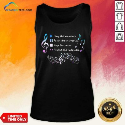 Play The Momenty Pause The Memories Stop The Pain Rewind The Happiness Musical Tank Top - Design By Weathertees.com