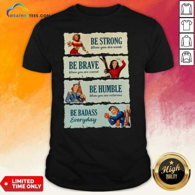 Snowboard Be Strong When You Are Weak Be Brave Be Humble Be Badass Everyday Shirt - Design By Weathertees.com