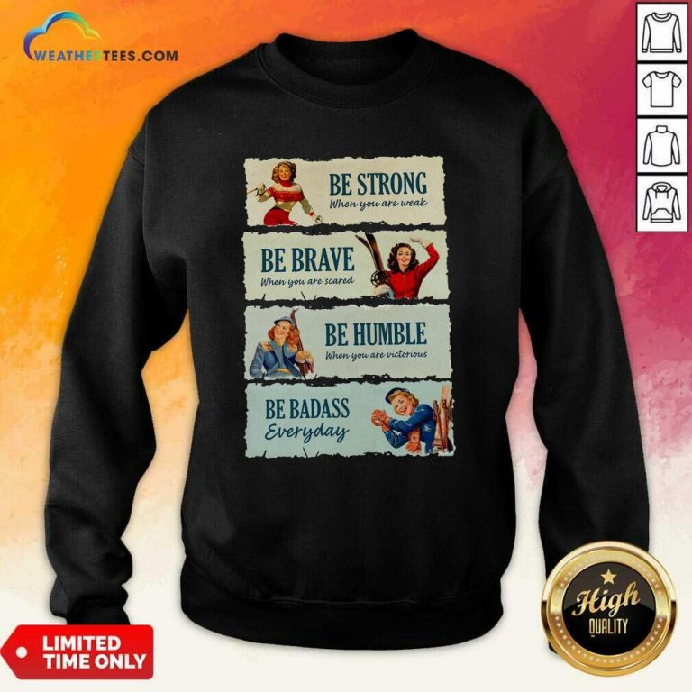 Snowboard Be Strong When You Are Weak Be Brave Be Humble Be Badass Everyday Sweatshirt - Design By Weathertees.com