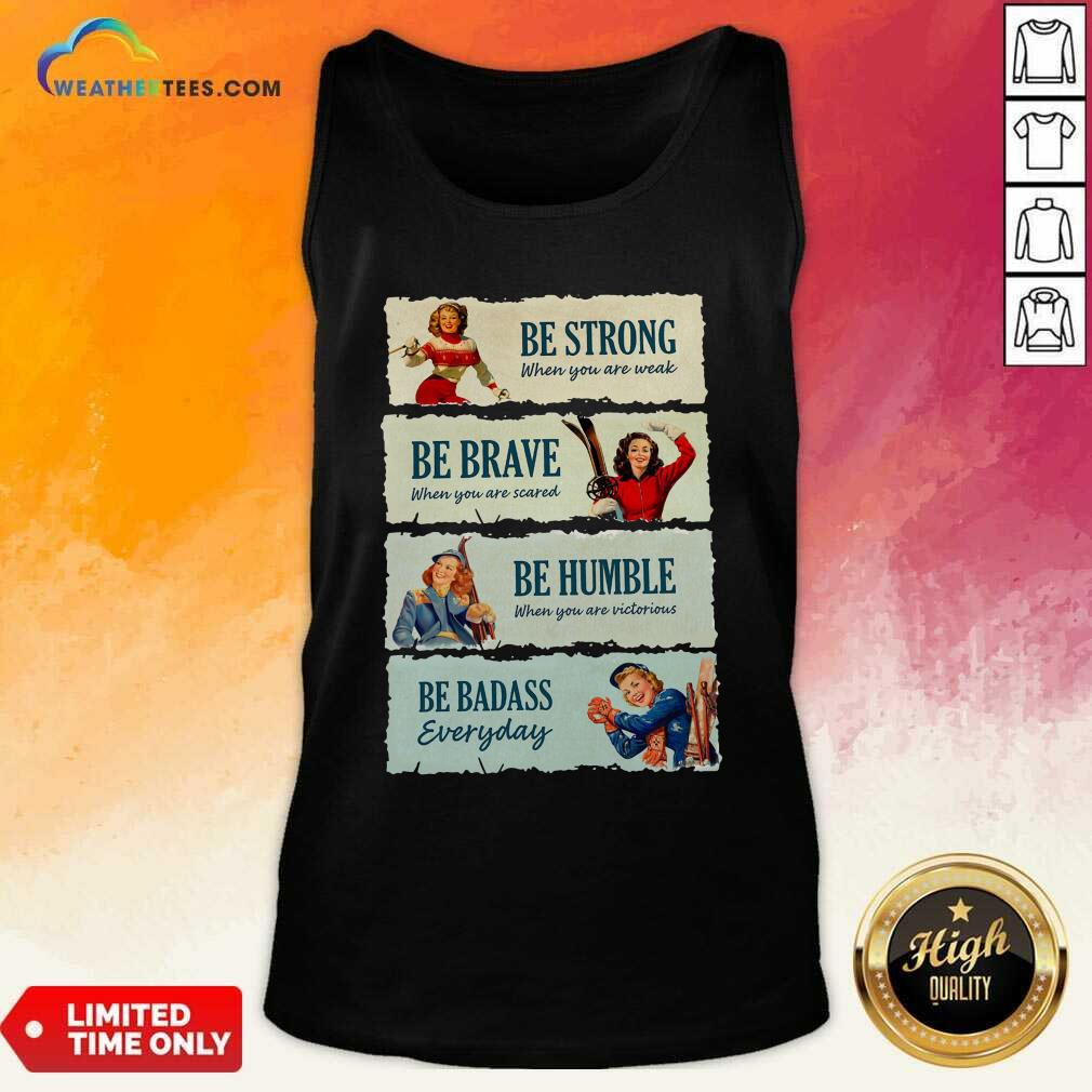 Snowboard Be Strong When You Are Weak Be Brave Be Humble Be Badass Everyday Tank Top - Design By Weathertees.com