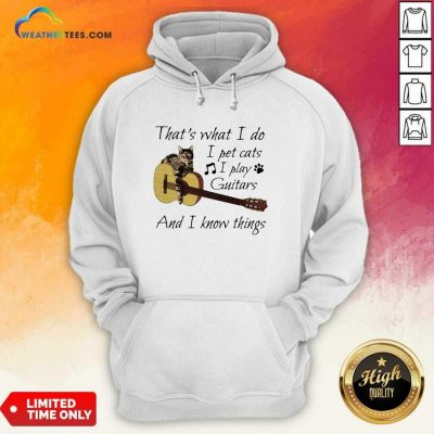 That's What I Do I Pet Cats I Play Guitars And I Know Things Music Hoodie - Design By Weathertees.com