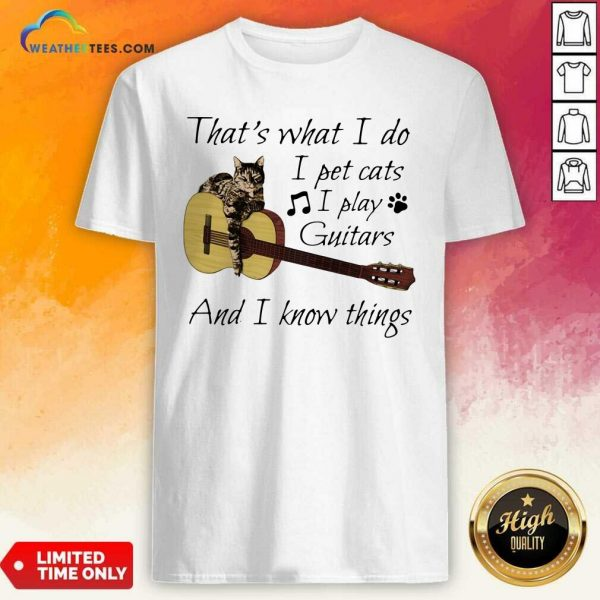 That's What I Do I Pet Cats I Play Guitars And I Know Things Music Shirt - Design By Weathertees.com
