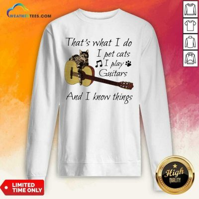 That's What I Do I Pet Cats I Play Guitars And I Know Things Music Sweatshirt - Design By Weathertees.com