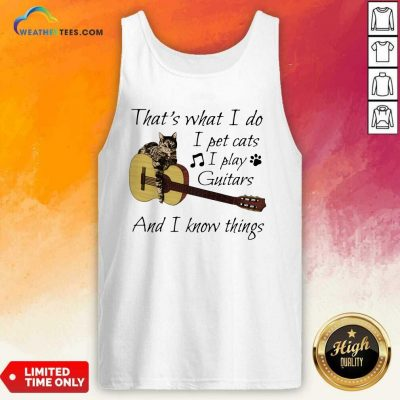 That's What I Do I Pet Cats I Play Guitars And I Know Things Music Tank Top - Design By Weathertees.com