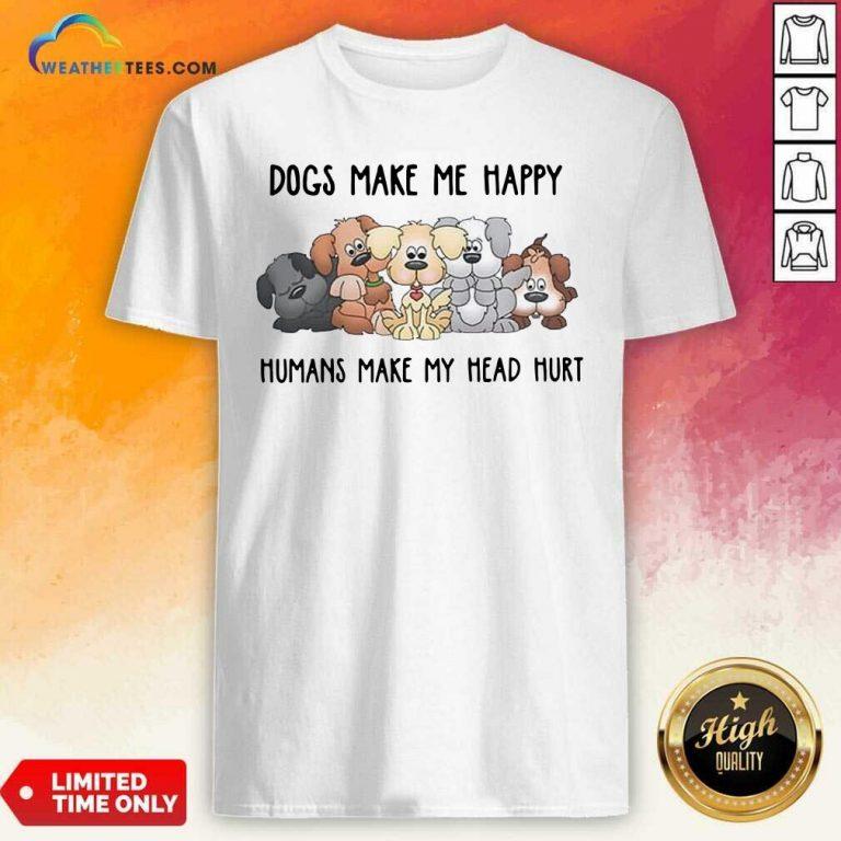 2021 Dogs Make Me Happy Humans Make My Head Hurt Shirt - Design By Weathertees.com