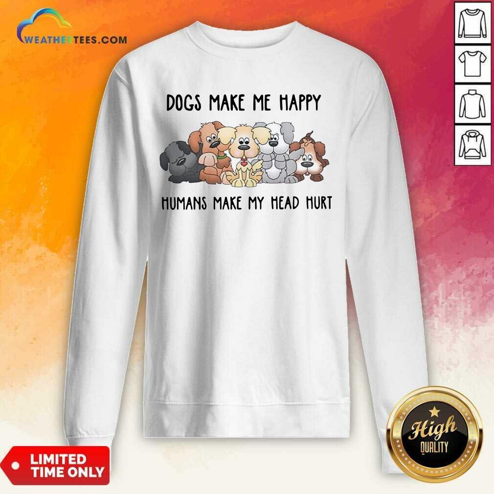 2021 Dogs Make Me Happy Humans Make My Head Hurt Sweatshirt - Design By Weathertees.com