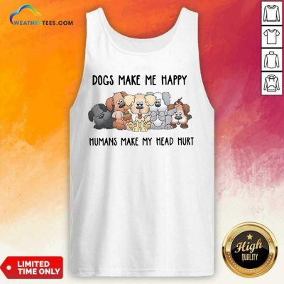 2021 Dogs Make Me Happy Humans Make My Head Hurt Tank Top - Design By Weathertees.com