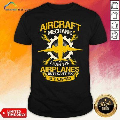 Aircraft Mechanic I Can Fix Airplane But I Cant Fix Stupid Aviation Shirt - Design By Weathertees.com
