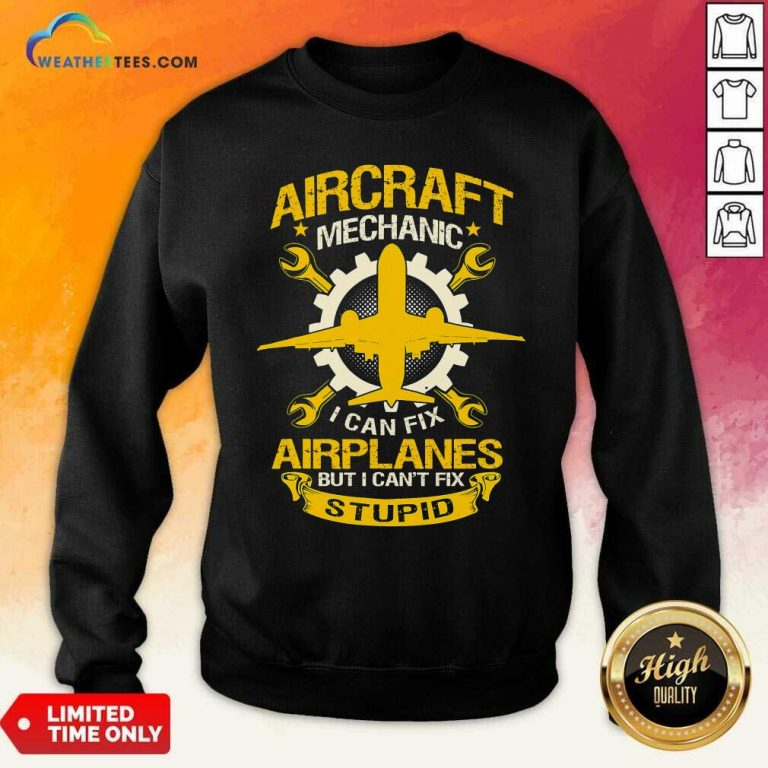 Aircraft Mechanic I Can Fix Airplane But I Cant Fix Stupid Aviation Sweatshirt - Design By Weathertees.com