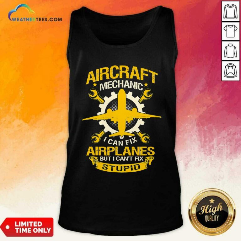 Aircraft Mechanic I Can Fix Airplane But I Cant Fix Stupid Aviation Tank Top - Design By Weathertees.com