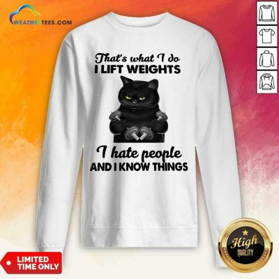 Black Cat That Is What I Do I Lift Weights I Hate People And I Know Things Sweatshirt - Design By Weathertees.com