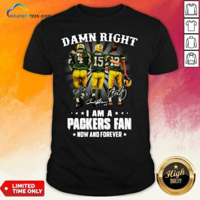 Damn Right Favre Starr Rodgers I Am A Green Bay Packers Fan Now Snd Forever Signatures Shirt - Design By Weathertees.com