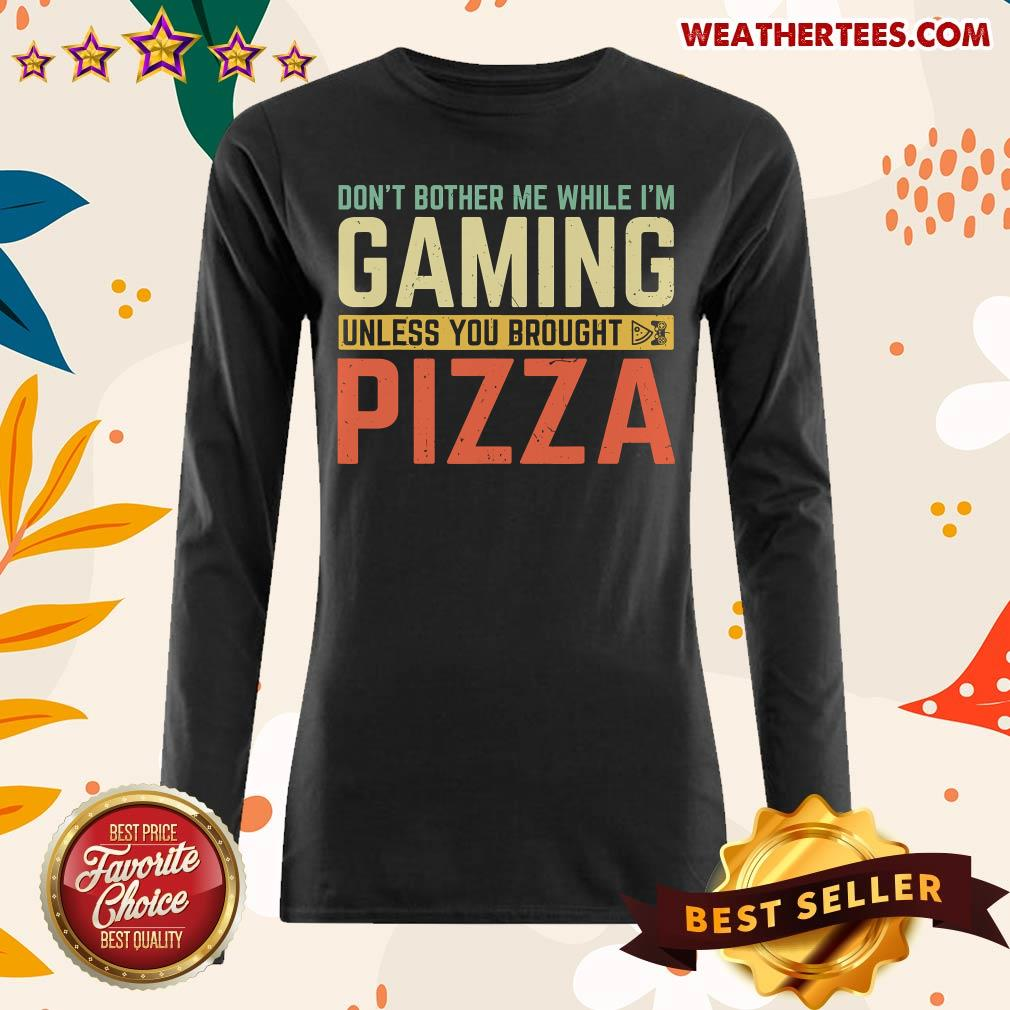Do Not Bother Me While I Am Gaming Unless You Brought Pizza Long-sleeved - Design By Weathertees.com