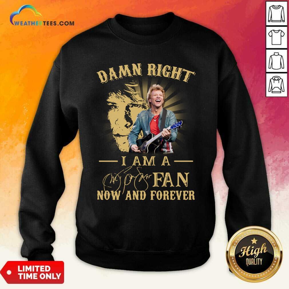 Jon Bon Jovi Damn Right I Am A Fan Now And Forever Signature Sweatshirt - Design By Weathertees.com