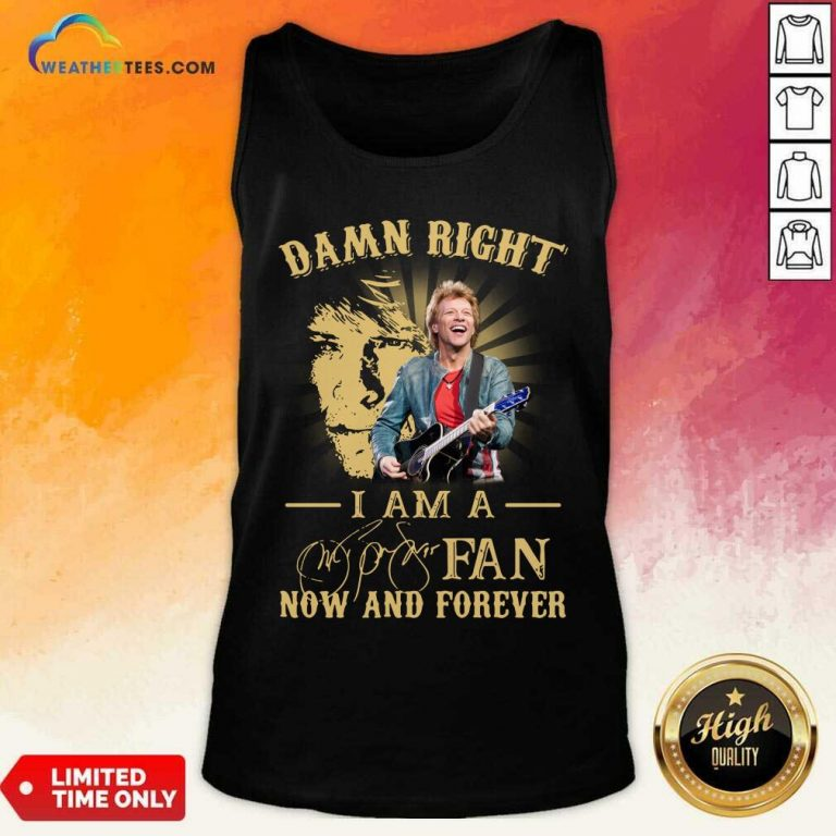 Jon Bon Jovi Damn Right I Am A Fan Now And Forever Signature Tank Top - Design By Weathertees.com