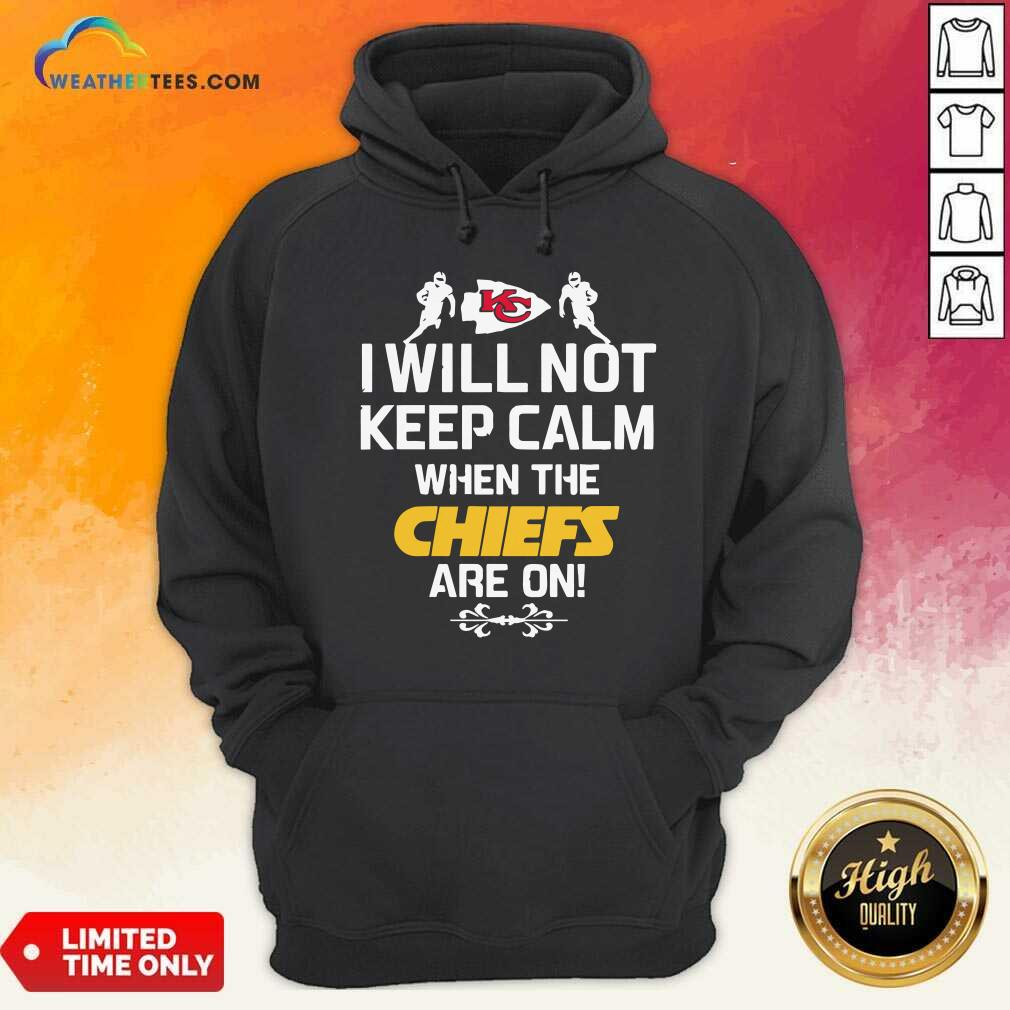 Kansas City Chiefs I Will Not Keep Calm When The Chiefs Are On Hoodie - Design By Weathertees.com