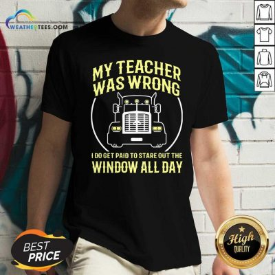 My Teacher Was Wrong I Do Get Paid To Stare Out The Window All Day V-neck - Design By Weathertees.com