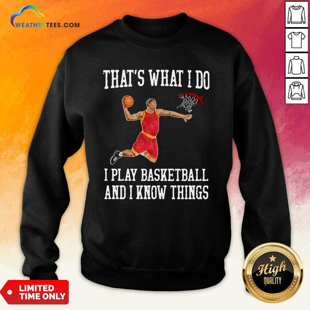 That Is What I Do I Play Baseketball And I Know Things Sweatshirt - Design By Weathertees.com