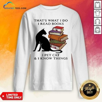 That Is What I Do I Read Books I Pet Cat And I Know Things Quote Sweatshirt - Design By Weathertees.com